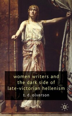 Book Women Writers and the Dark Side of Late Victorian Hellenism by Tracy Olverson