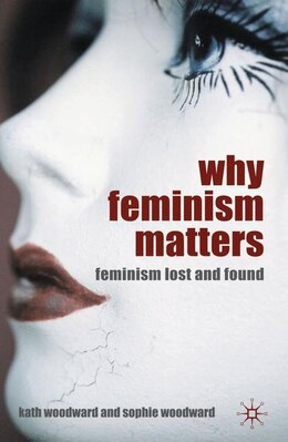 Book Why Feminism Matters: Feminism Lost and Found by Kath Woodward