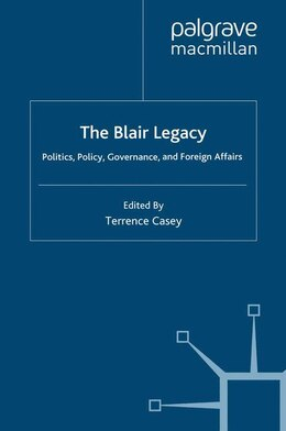Book The Blair Legacy: Politics, Policy, Governance, and Foreign Affairs by Terrence Casey