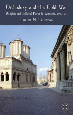 Book Orthodoxy and the Cold War: Religion and Political Power in Romania, 1947-65 by Lucian Leustean