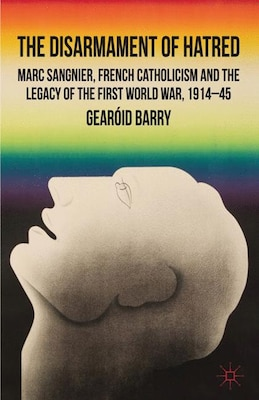 Book The Disarmament of Hatred: Marc Sangnier, French Catholicism and the Legacy of the First World War… by Gearóid Barry