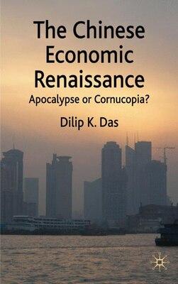 Book The Chinese Economic Renaissance: Apocalypse or Cornucopia? by Dilip K. Das