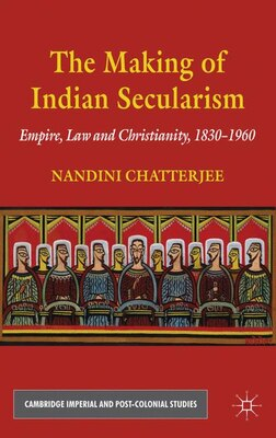 Book The Making of Indian Secularism: Empire, Law and Christianity, 1830-1960 by Nandini Chatterjee