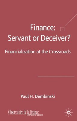 Book Finance: Servant Or Deceiver?: Financialization at the crossroad by Paul H. Dembinski