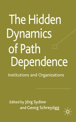 Book The Hidden Dynamics of Path Dependence: Institutions and Organizations by Jorg Sydow
