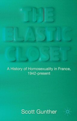 Book The Elastic Closet: A History Of Homosexuality In France, 1942-present by Scott Eric Gunther