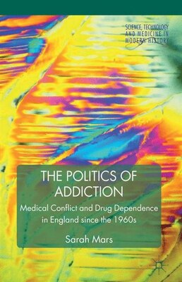 Book The Politics of Addiction: Medical Conflict and Drug Dependence in England Since the 1960s by Sarah G. Mars