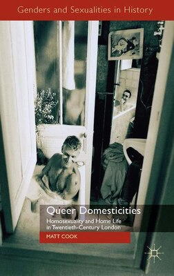 Book Queer Domesticities: Homosexuality and Home Life in Twentieth-Century London by Matt Cook