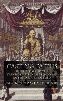 Book Casting Faiths: Imperialism and the Transformation of Religion in East and Southeast Asia by Thomas DuBois