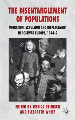 Book The Disentanglement of Populations: Migration, Expulsion and Displacement in postwar Europe, 1944-49 by Jessica Reinisch