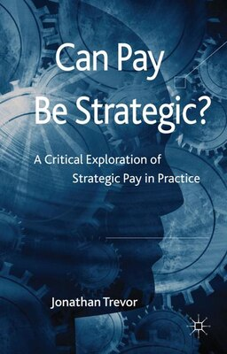 Book Can Pay Be Strategic?: A Critical Exploration of Strategic Pay in Practice by Jonathan Trevor