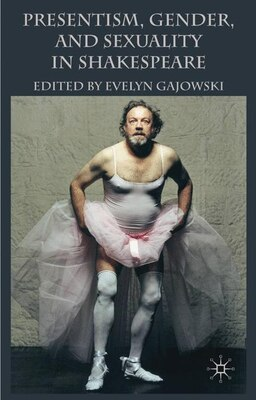 Book Presentism, Gender, and Sexuality in Shakespeare by Evelyn Gajowski