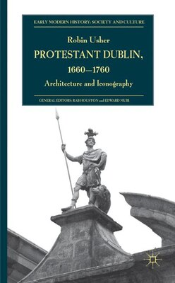 Book Protestant Dublin, 1660-1760: Architecture and Iconography by Robin Usher