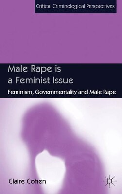 Book Male Rape is a Feminist Issue: Feminism, Governmentality and Male Rape by Claire Cohen