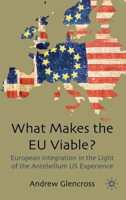 Book What Makes The Eu Viable?: European Integration in the Light of the Antebellum US Experience by Andrew Glencross