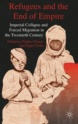 Book Refugees And The End Of Empire: Imperial Collapse And Forced Migration In The Twentieth Century by Panikos Panayi
