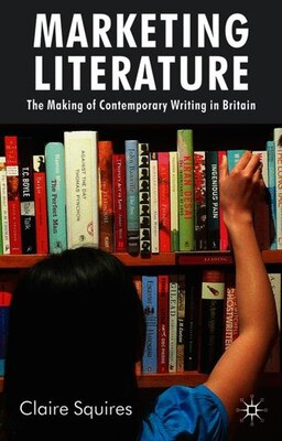 Book Marketing Literature: The Making of Contemporary Writing in Britain by Claire Squires