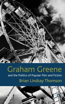 Book Graham Greene And The Politics Of Popular Fiction And Film by Brian Lindsay Thomson