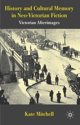 Book History and Cultural Memory in Neo-Victorian Fiction: Victorian Afterimages by Kate Mitchell