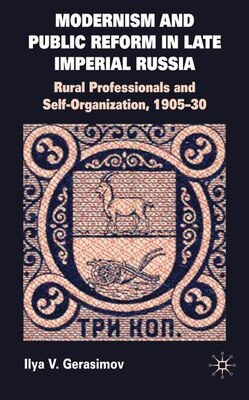 Book Modernism And Public Reform In Late Imperial Russia: Rural Professionals and Self-Organization… by Ilya Gerasimov