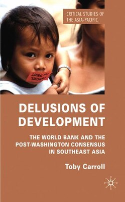 Book Delusions Of Development: The World Bank and the Post-Washington Consensus in Southeast Asia by T. Carroll