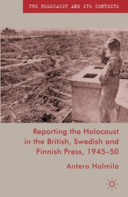 Book Reporting the Holocaust in the British, Swedish and Finnish Press, 1945-50 by Antero Holmila