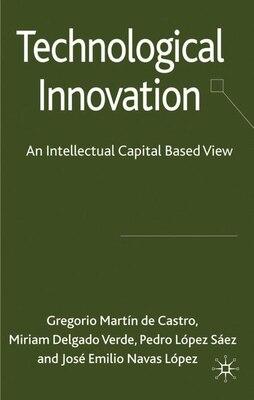 Book Technological Innovation: An Intellectual Capital Based View by Gregorio Martín de Castro