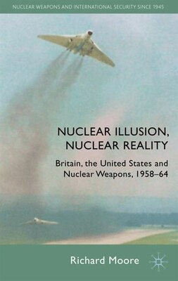 Book Nuclear Illusion, Nuclear Reality: Britain, the United States and Nuclear Weapons, 1958-64 by Richard Moore