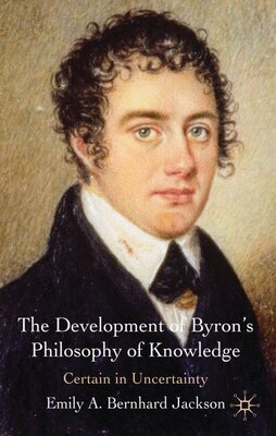 Book The Development of Byron's Philosophy of Knowledge: Certain in Uncertainty by Emily A Bernhard Jackson