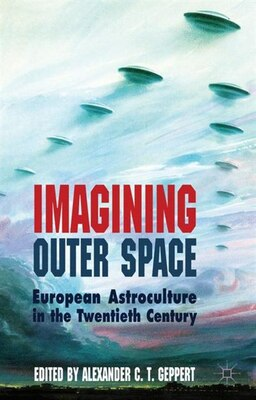 Book Imagining Outer Space: European Astroculture in the Twentieth Century by Alexander C.T. Geppert