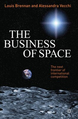 Book The Business of Space: The Next Frontier of International Competition by Louis Brennan
