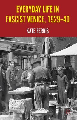 Book Everyday Life in Fascist Venice, 1929-40 by Kate Ferris