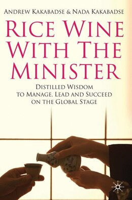 Book Rice Wine With The Minister: Distilled Wisdom to Manage, Lead and Succeed on the Global Stage by Andrew Kakabadse