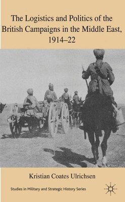 Book The Logistics and Politics of the British Campaigns in the Middle East, 1914-22 by Kristian Coates Ulrichsen