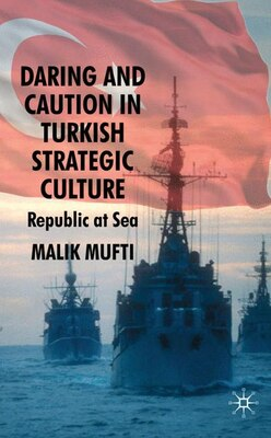Book Daring and Caution in Turkish Strategic Culture: Republic at Sea by Malik Mufti
