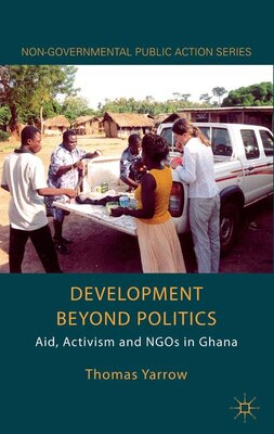 Book Development Beyond Politics: Aid, Activism And Ngos In Ghana by Thomas Yarrow