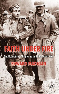 Book Faith Under Fire: Anglican Army Chaplains and the Great War by Edward Madigan