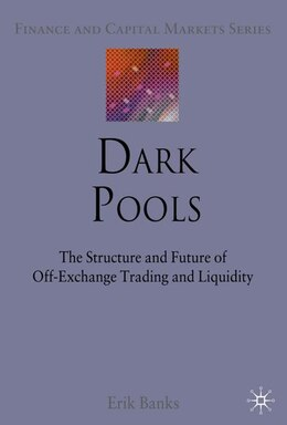 Book Dark Pools: The Structure and Future of Off-Exchange Trading and Liquidity by Erik Banks