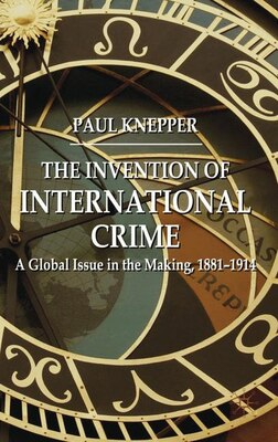 Book The Invention of International Crime: A Global Issue in the Making, 1881-1914 by Paul Knepper