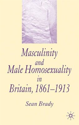 Book Masculinity and Male Homosexuality in Britain, 1861-1913 by Sean Brady