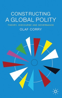 Book Constructing a Global Polity: Theory, Discourse and Governance by Olaf Corry