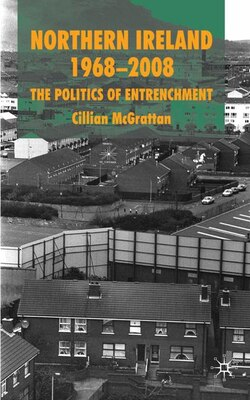 Book Northern Ireland 1968-2008: The Politics of Entrenchment by Cillian McGrattan