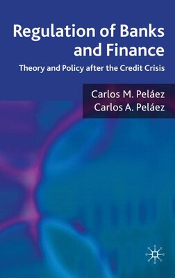 Book Regulation of Banks and Finance: Theory and Policy after the Credit Crisis by Carlos M. Peláez