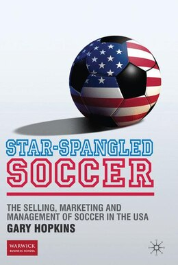 Book Star-Spangled Soccer: The Selling, Marketing and Management of Soccer in the USA by Gary Hopkins