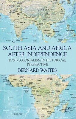 Book South Asia and Africa After Independence: Post-colonialism in Historical Perspective by Bernard Waites