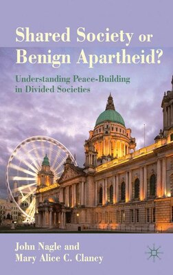 Book Shared Society Or Benign Apartheid?: Understanding Peace-Building in Divided Societies by John Nagle