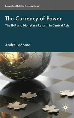 Book The Currency of Power: The IMF and Monetary Reform in Central Asia by André Broome
