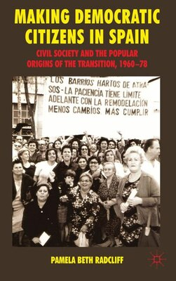 Book Making Democratic Citizens in Spain: Civil Society and the Popular Origins of the Transition, 1960… by Pamela Beth Radcliff