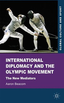 Book International Diplomacy and the Olympic Movement: The New Mediators by Aaron Beacom