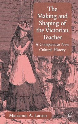 Book The Making And Shaping Of The Victorian Teacher: A Comparative New Cultural History by Marianne A. Larsen